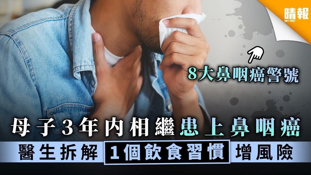 【飲食惹禍】母子3年内相繼患上鼻咽癌 醫生拆解1個飲食習慣增風險【附8大症狀】