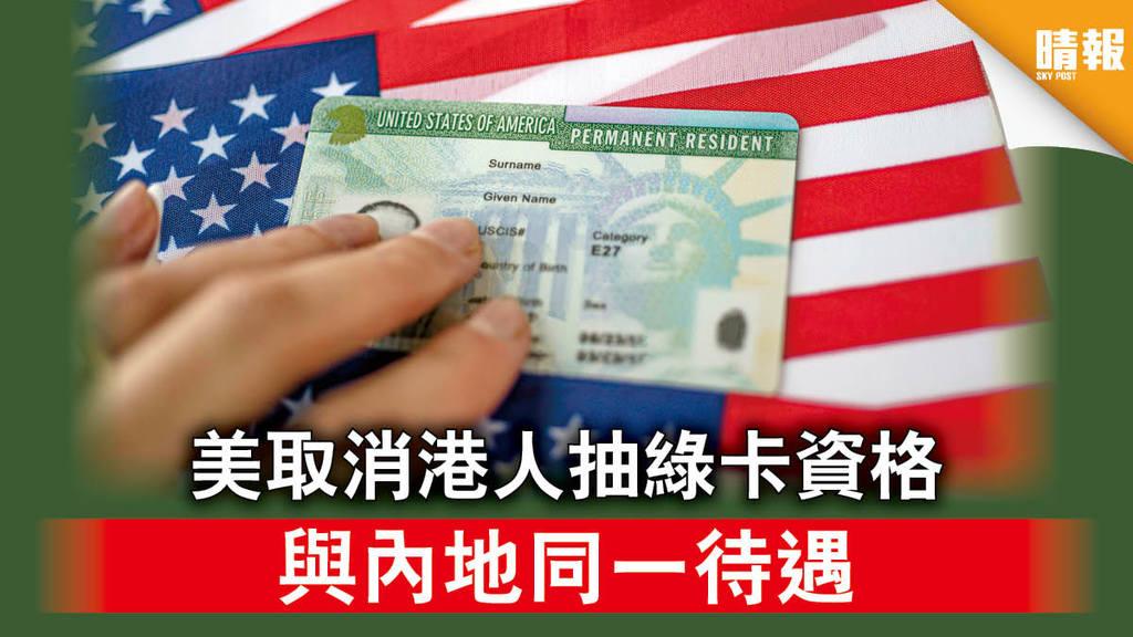 【香港國安法】美取消港人抽綠卡資格 與內地同一待遇