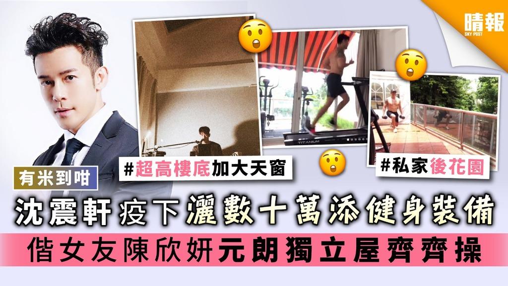 【有米到咁】沈震軒疫下灑數十萬添健身裝備 偕女友陳欣妍元朗獨立屋齊齊操