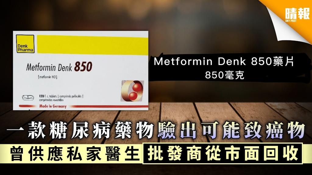 【藥物回收】一款糖尿病藥物驗出可能致癌物 曾供應私家醫生批發商從市面回收