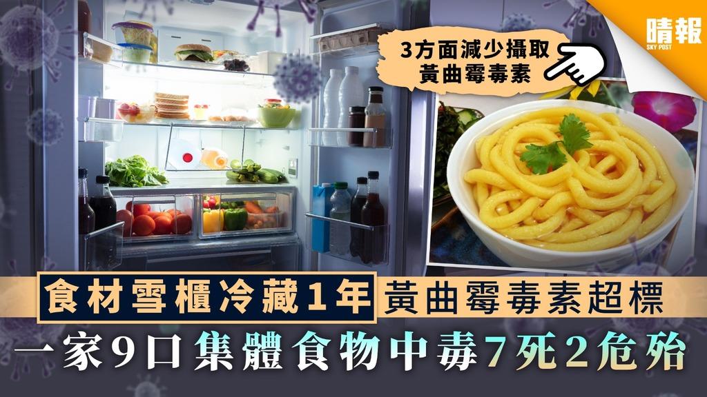 【食用安全】食材雪櫃冷藏1年黃曲霉毒素超標 一家9口集體食物中毒7死2危殆