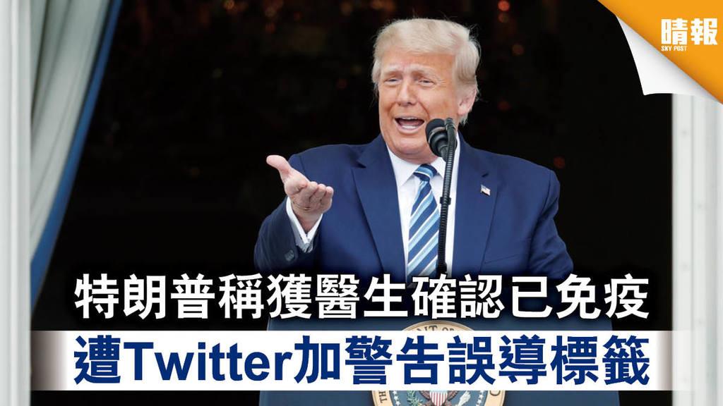 【新冠肺炎】特朗普稱獲醫生確認已免疫 遭Twitter加警告誤導標籤