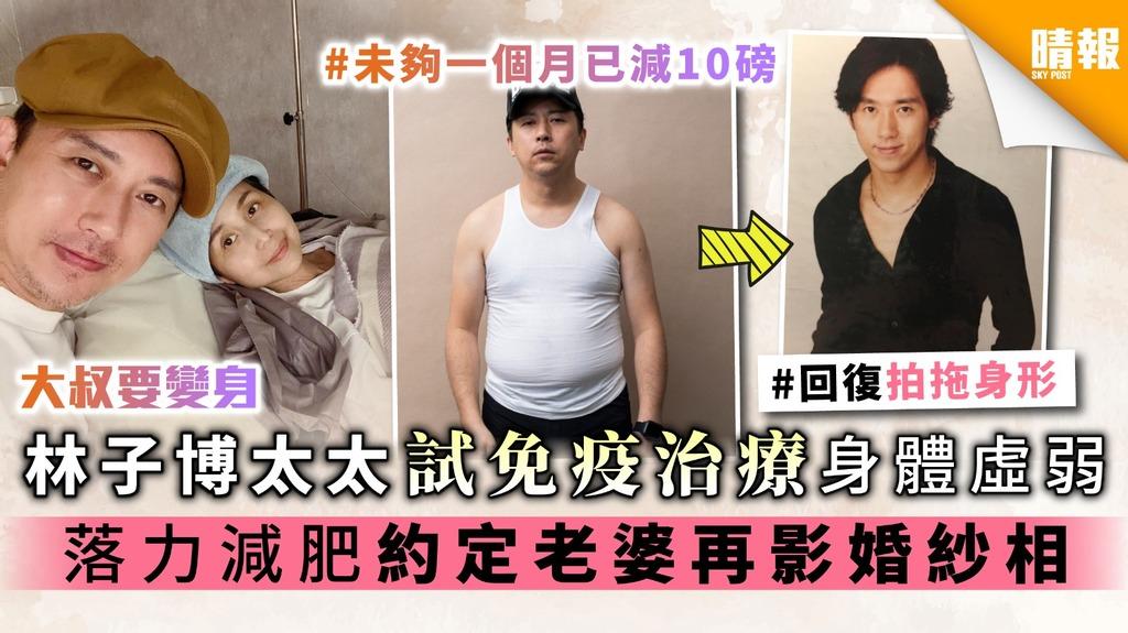 《大叔要變身》林子博太太試免疫治療身體虛弱 落力減肥約定老婆再影婚紗相