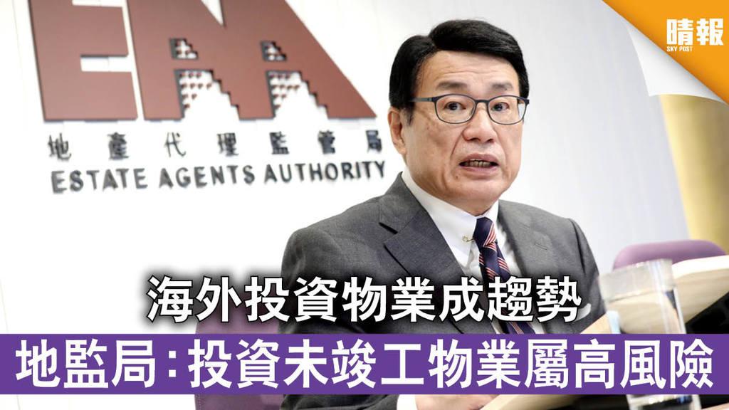 【海外置業】海外投資物業成趨勢 地監局:投資未竣工物業屬高風險