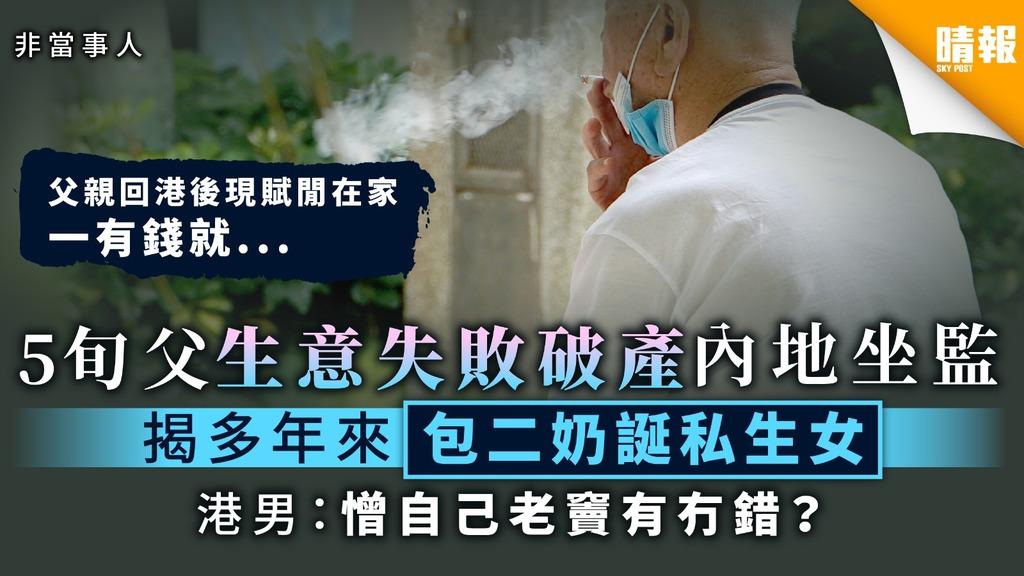 【影響一生】5旬父生意失敗破產內地坐監 揭多年來包二奶誕私生女 港男:憎自己老竇有冇錯?