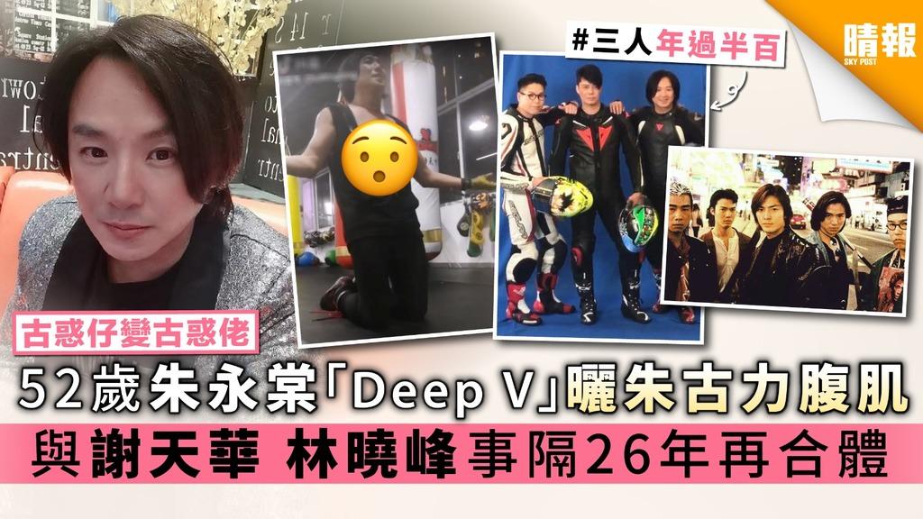 【古惑仔變古惑佬】52歲朱永棠「Deep V」曬朱古力腹肌 與謝天華林曉峰事隔26年再合體