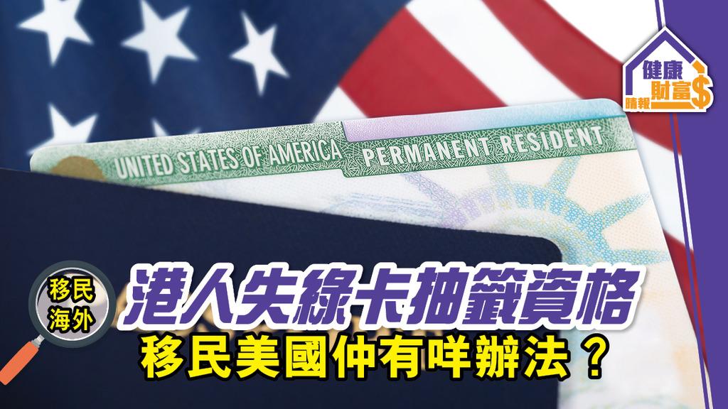 【移民美國】新一屆綠卡抽籤計劃港人無份?話你知仲有乜方法可以抽