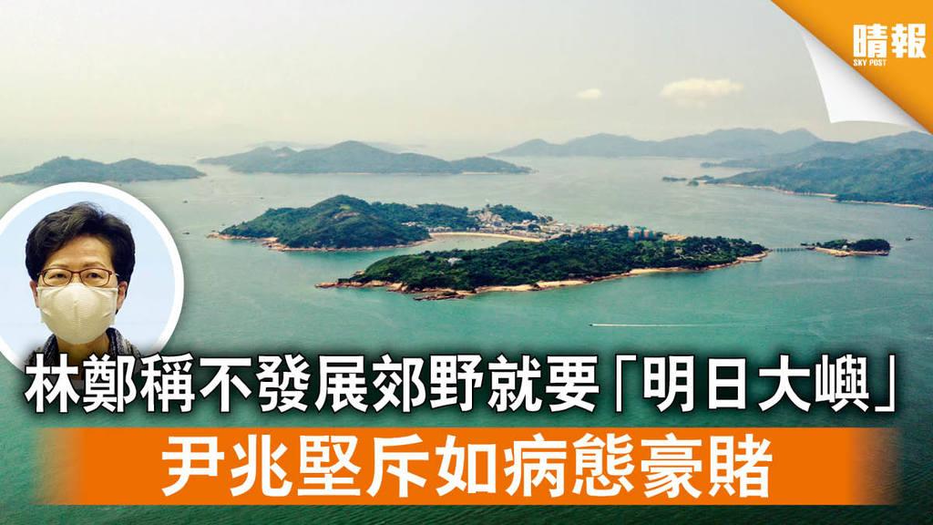 【填海造地】林鄭稱不發展郊野就要「明日大嶼」 尹兆堅斥如病態豪賭