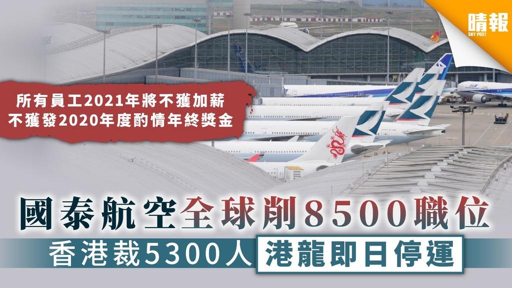 【國泰地震】國泰航空全球削8500職位 香港裁5300人港龍即日停運