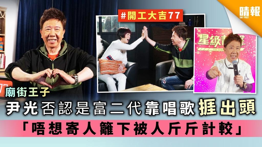 【廟街王子】尹光否認是富二代靠唱歌捱出頭 「唔想寄人籬下被人斤斤計較」
