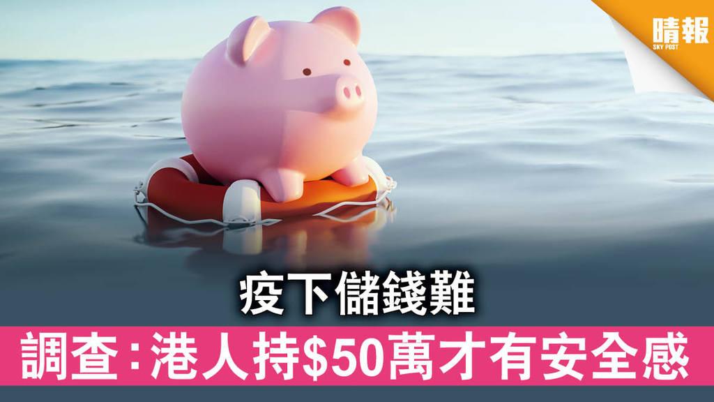 【未雨綢繆】疫下儲錢難 調查:港人持$50萬才有安全感