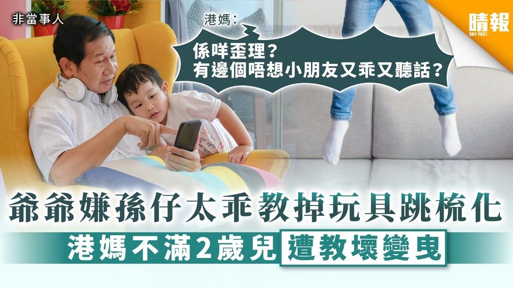 【隔代教育】爺爺嫌孫仔太乖教掉玩具跳梳化 港媽不滿2歲兒遭教壞變曳