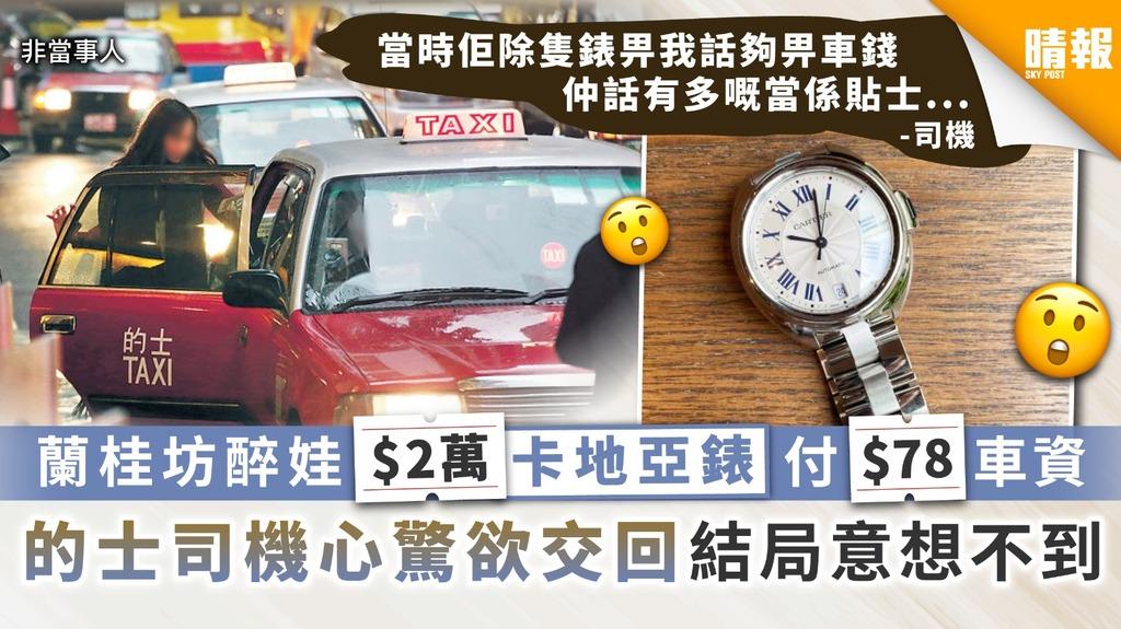 【此話當真?】蘭桂坊醉娃$2萬卡地亞錶付$78車資 的士司機心驚欲交回結局意想不到