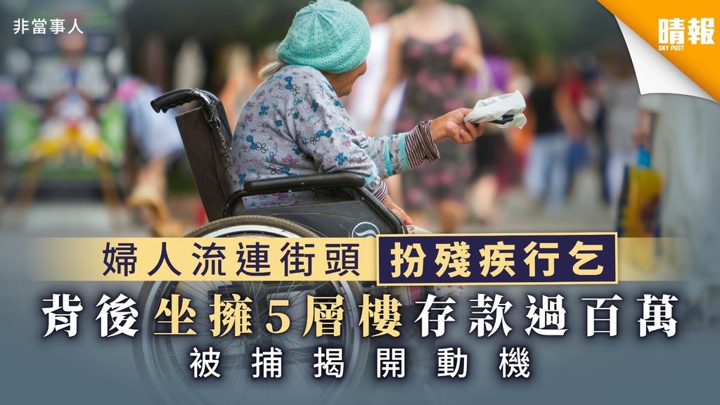 【富婆行乞】婦人流連街頭扮殘疾行乞 背後坐擁5層樓存款過百萬