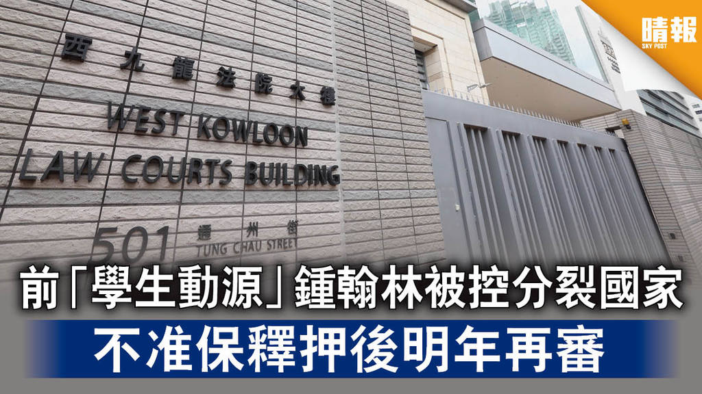 【香港國安法】前「學生動源」鍾翰林被控分裂國家 不准保釋押後明年再審