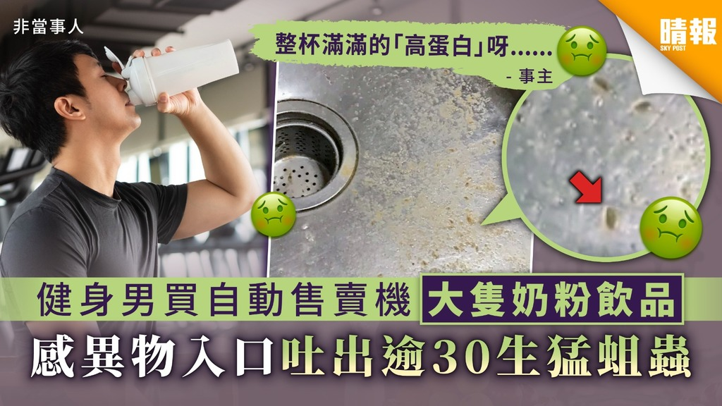 【食用安全】健身男買自動售賣機大隻奶粉飲品 感異物入口吐出逾30生猛蛆蟲