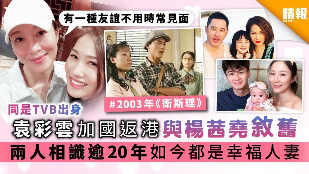 【同是TVB出身】袁彩雲加國返港與楊茜堯敘舊 兩人相識逾20年如今都是幸福人妻