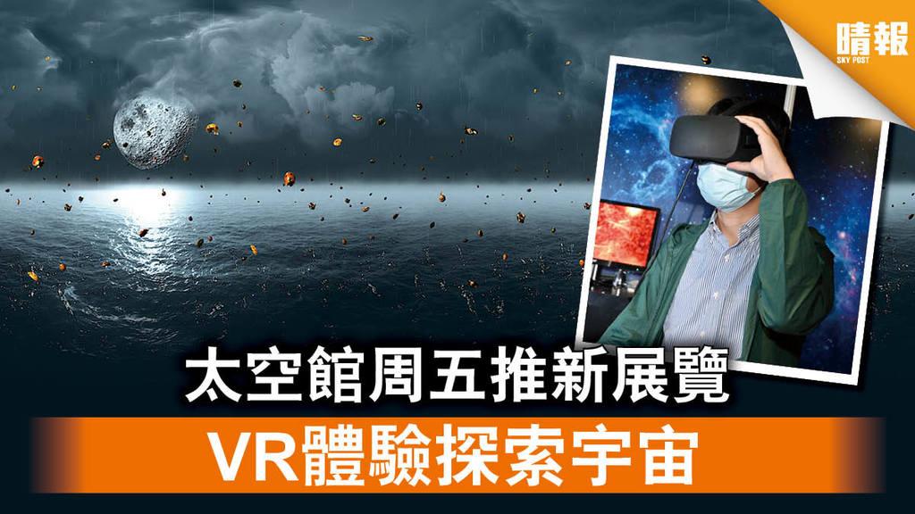 【太空漫遊】太空館周五推新展覽 VR體驗探索宇宙