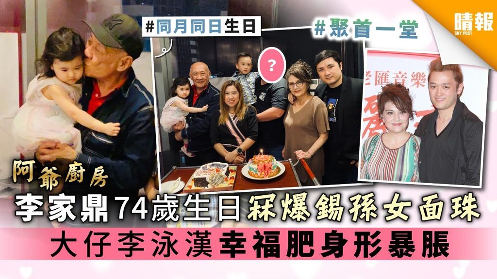 【阿爺廚房】李家鼎74歲生日冧爆錫孫女面珠 大仔李泳漢幸福肥身形暴脹