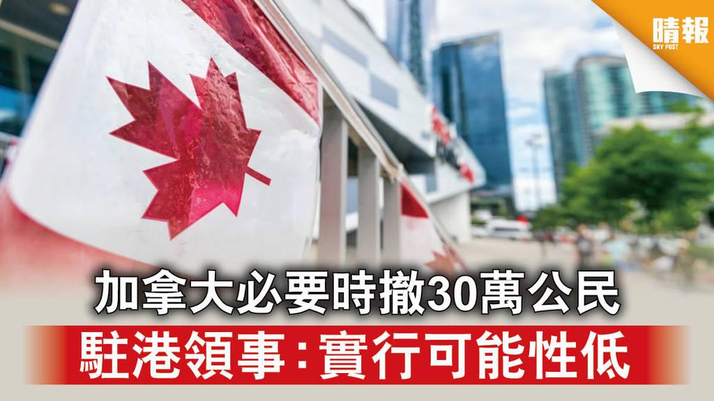 【香港國安法】加拿大必要時撤30萬公民 駐港領事:實行可能性低