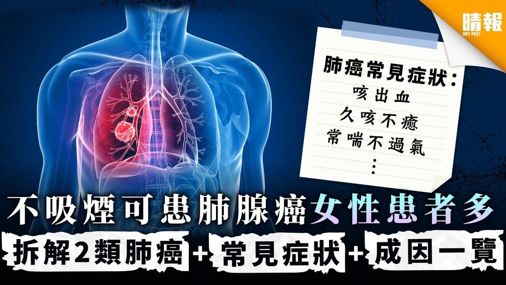 【無聲殺手】不吸煙可患肺腺癌女性患者多 拆解2類肺癌+常見症狀+成因一覽