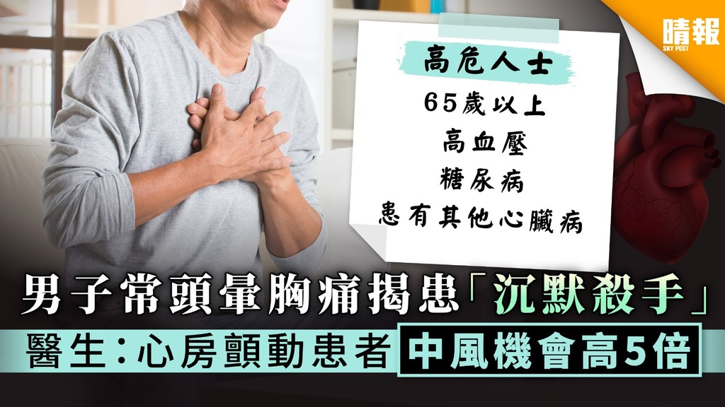 【沉默殺手】男子常頭暈胸痛揭患心房顫動 醫生:患者中風機會高5倍