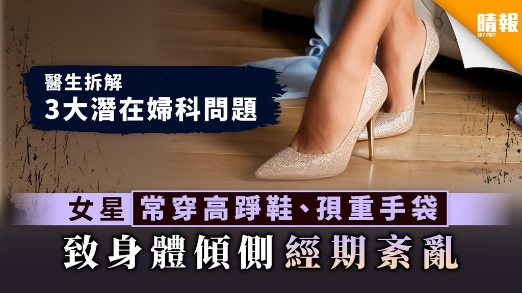 【貪靚惹禍】女星常穿高踭鞋、孭重手袋 致身體傾側經期紊亂【拆解3大潛在婦科問題】