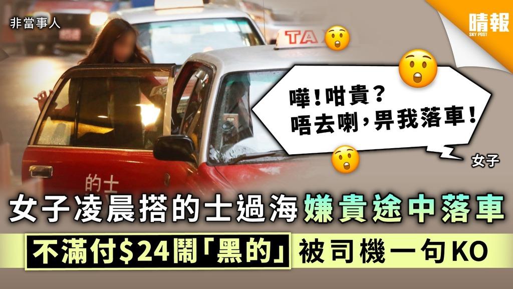 【做人要公道】女子凌晨搭的士過海嫌貴途中落車 不滿付$24鬧「黑的」被司機一句KO