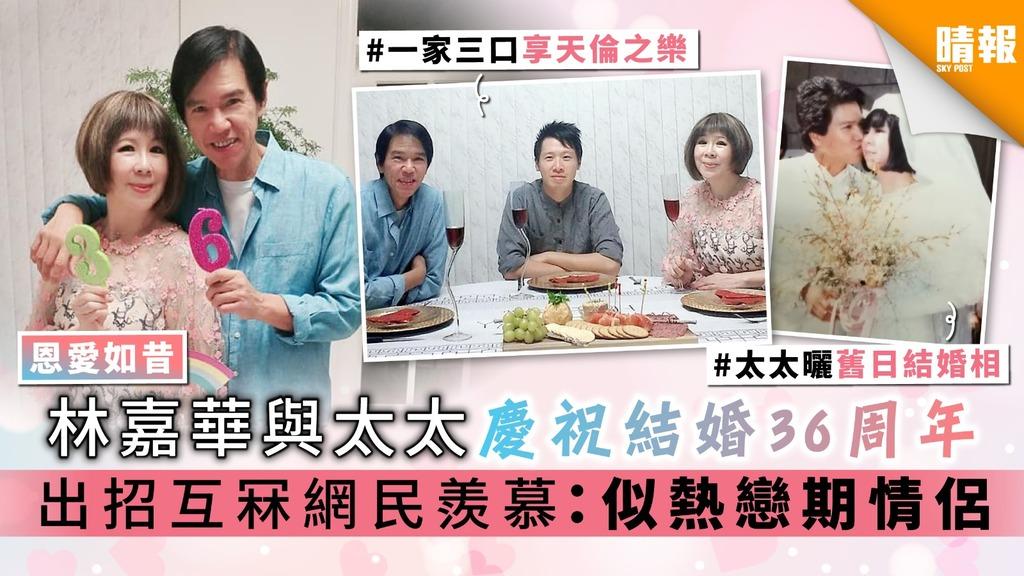 【恩愛如昔】林嘉華與太太慶祝結婚36周年 出招互冧網民羨慕:似熱戀期情侶