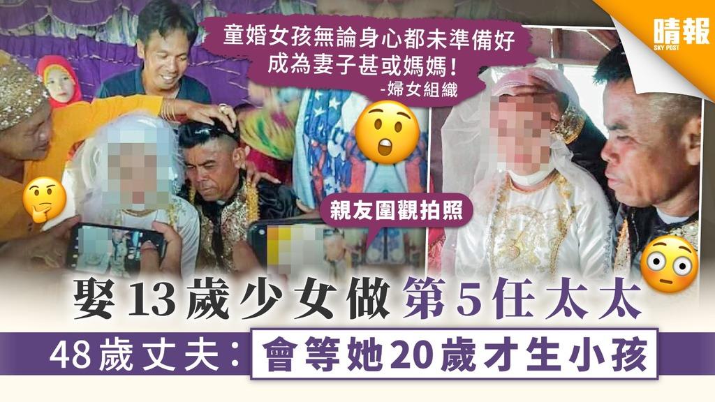 【童婚】娶13歲少女做第5任太太 48歲丈夫:會等她20歲才生小孩