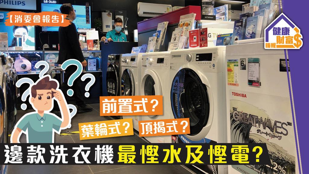 【消委會報告】前置式?頂揭式?葉輪式?邊款洗衣機最慳水及慳電?