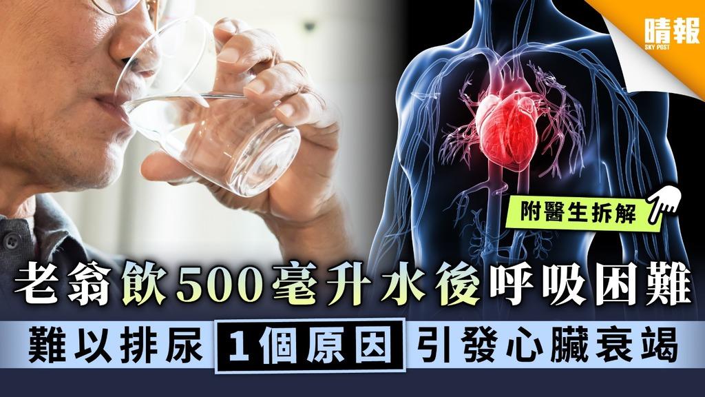 【腎衰竭】老翁飲500毫升水後呼吸困難 難以排尿一個原因引發心臟衰竭