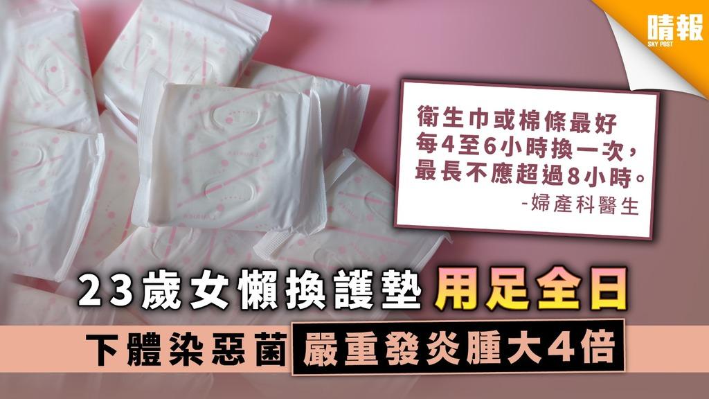 【個人衛生】23歲女懶換護墊用足全日 下體染惡菌嚴重發炎腫大4倍