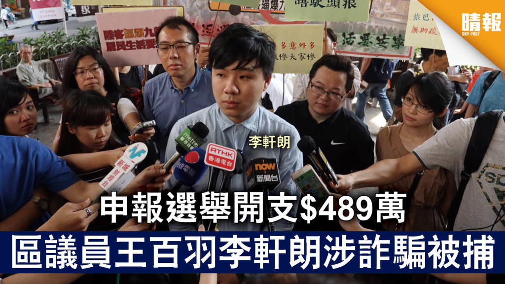【立會選舉】申報選舉開支$489萬 區議員王百羽李軒朗涉詐騙被捕