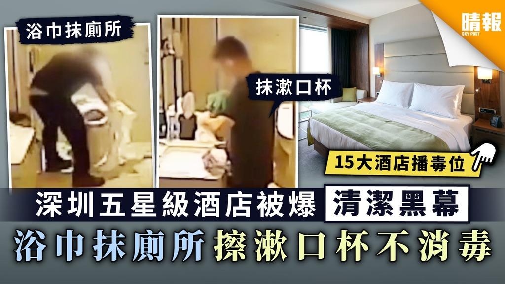 【酒店Staycation】深圳五星級酒店被爆清潔黑幕 浴巾抹廁所擦漱口杯不消毒【附15大酒店播毒位】