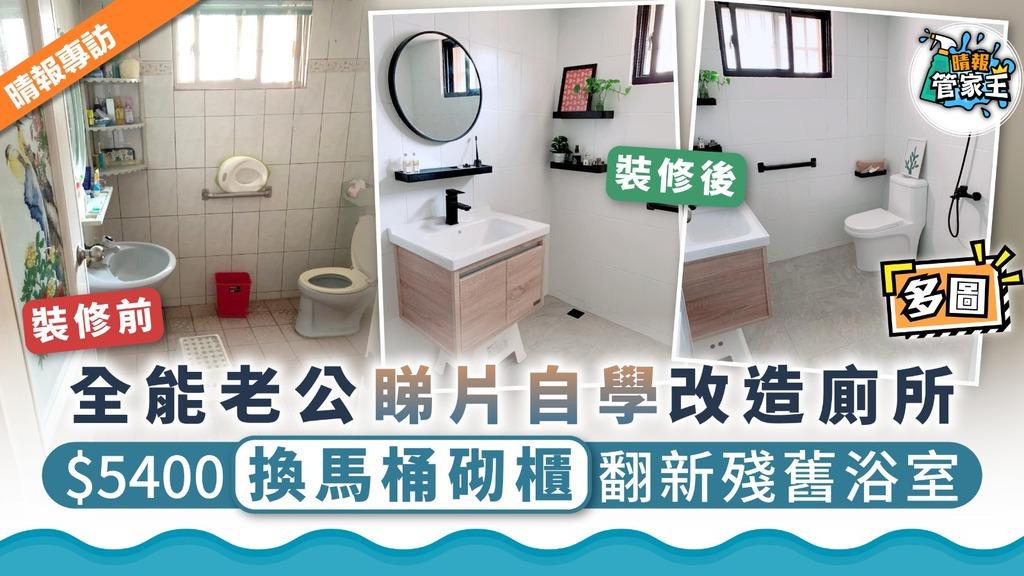 【改造浴室】全能老公睇片自學改造廁所 $5400換馬桶砌櫃翻新殘舊浴室