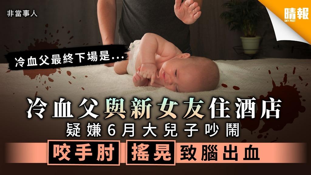 【虐待兒童】冷血父與新女友住酒店 疑嫌6月大兒子吵鬧 咬手肘搖晃致腦出血