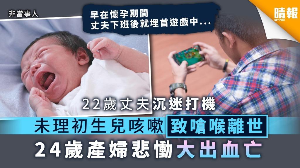 【沉迷惹禍】22歲丈夫沉迷打機 未理初生兒咳嗽致嗆喉離世 24歲產婦悲慟大出血亡