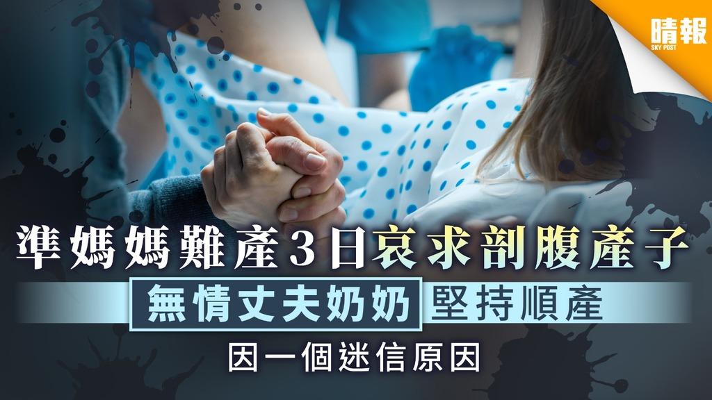【無情夫家】準媽媽難產3日哀求剖腹產子 無情丈夫奶奶因迷信堅持順產
