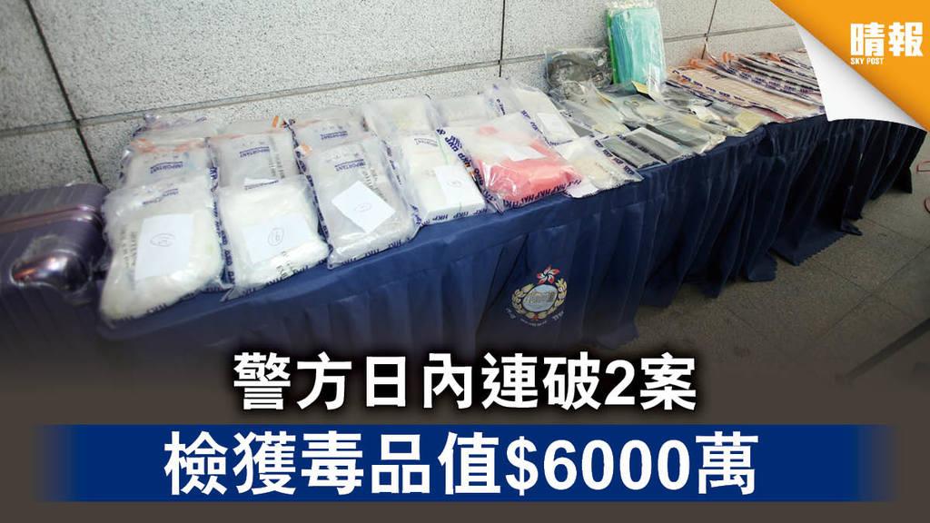 【販運毒品】警方日內連破2案 檢獲毒品值$6000萬