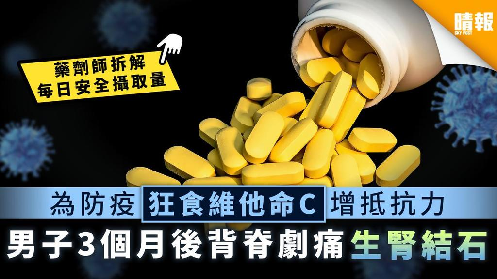 【新冠肺炎】為防疫狂食維他命C增抵抗力 男子3個月後背脊劇痛生腎結石