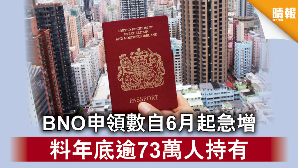 【香港國安法】BNO申領數自6月起急增 料年底逾73萬人持有