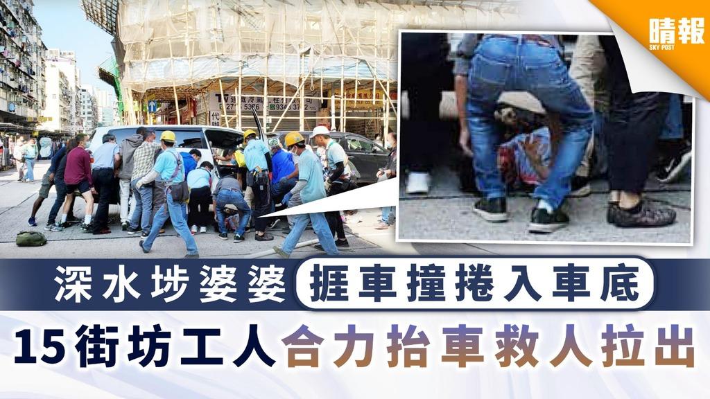 好人好事 深水埗婆婆捱車撞捲入車底 15街坊工人合力抬車救人拉出