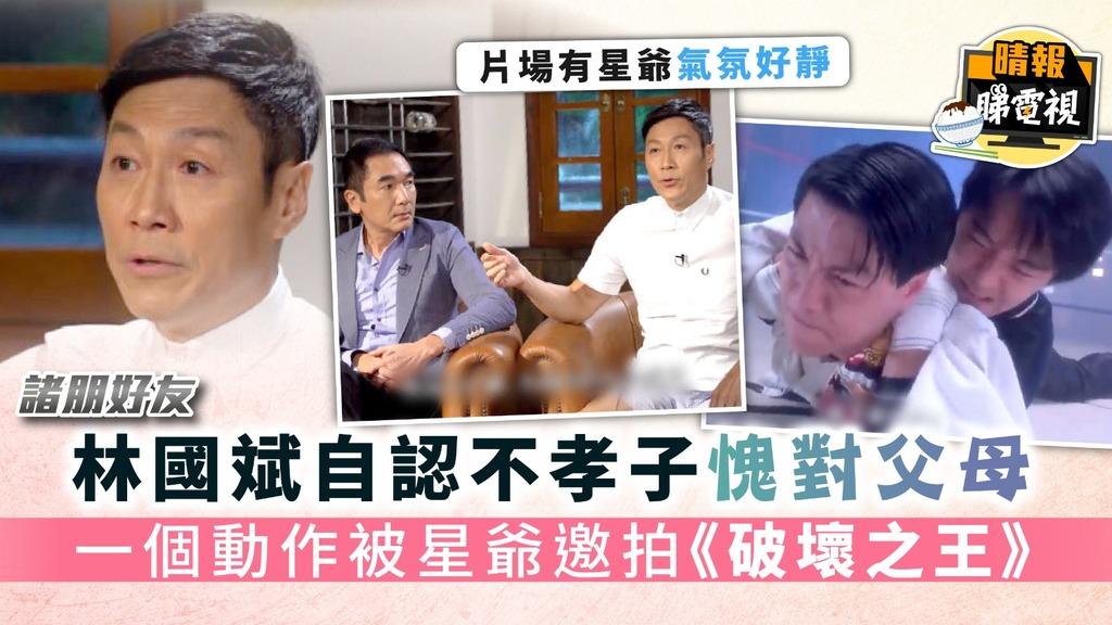 《諸朋好友》︳林國斌自認不孝子愧對父母 一個動作被星爺邀拍《破壞之王》