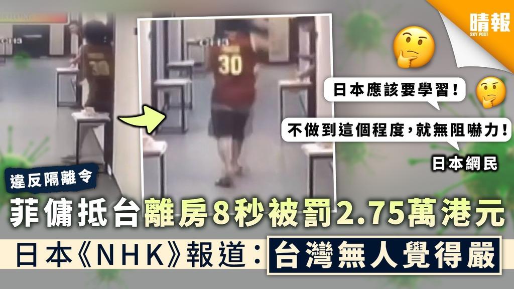 嚴格防疫|菲傭抵台離房8秒被罰2.75萬港元 日本《NHK》報道:台灣無人覺得嚴