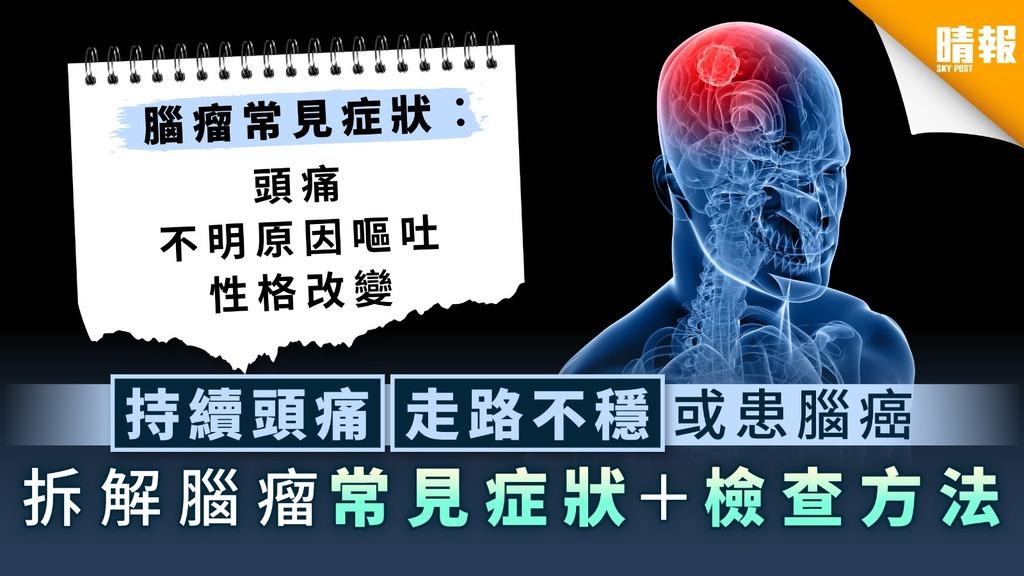 腦癌 ︳持續頭痛走路不穩或患腦癌 拆解腦瘤常見症狀+檢查方法