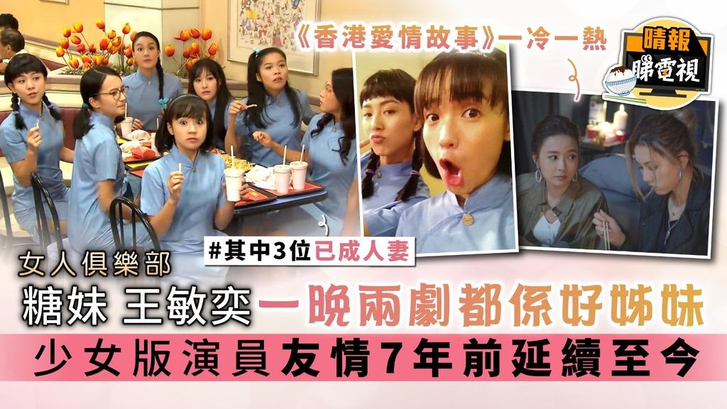 《女人俱樂部》糖妹王敏奕一晚兩劇都係好姊妹 少女版演員友情7年前延續至今