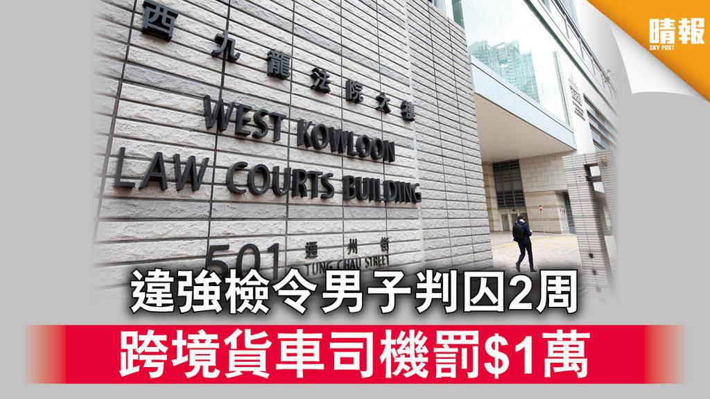 新冠肺炎︱違強檢令男子判囚2周 跨境貨車司機罰$1萬