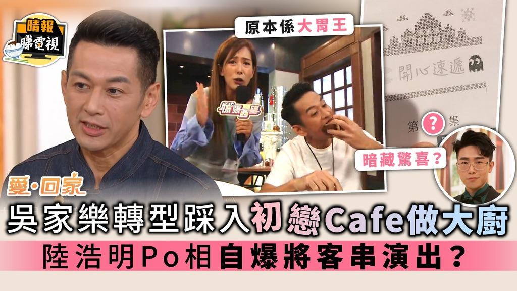 《愛回家》吳家樂轉型踩入初戀Cafe做大廚 陸浩明Po相自爆將客串演出?