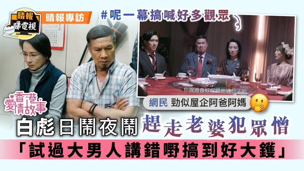 香港愛情故事│白彪日鬧夜鬧趕走老婆犯眾憎 「試過大男人講錯嘢搞到好大鑊」